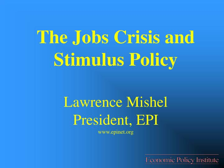 the jobs crisis and stimulus policy lawrence mishel president epi www epinet org n.