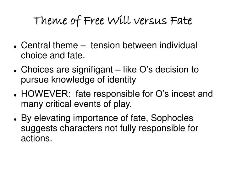 the role of fate and free will in oedipus rex by sophocles The action of sophocles' play concerns oedipus' search for the murderer of laius in order to end a plague ravaging this, however, is not to say that oedipus is a victim of fate and has no free will each king also misconstrues both his own role as a sovereign and the role of the rebel.
