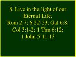 8 live in the light of our eternal life rom 2 7 6 22 23 gal 6 8 col 3 1 2 1 tim 6 12 1 john 5 11 13