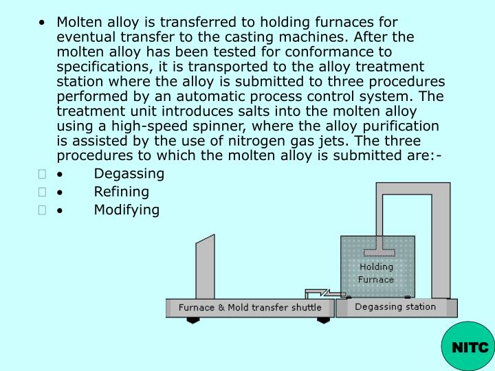 Molten alloy is transferred to holding furnaces for eventual transfer to the casting machines. After the molten alloy has been tested for conformance to specifications, it is transported to the alloy treatment station where the alloy is submitted to three procedures performed by an automatic process control system. The treatment unit introduces salts into the molten alloy using a high-speed spinner, where the alloy purification is assisted by the use of nitrogen gas jets. The three procedures to which the molten alloy is submitted are:-