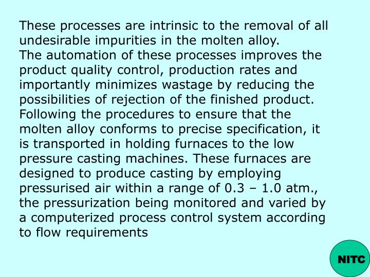 These processes are intrinsic to the removal of all undesirable impurities in the molten alloy.