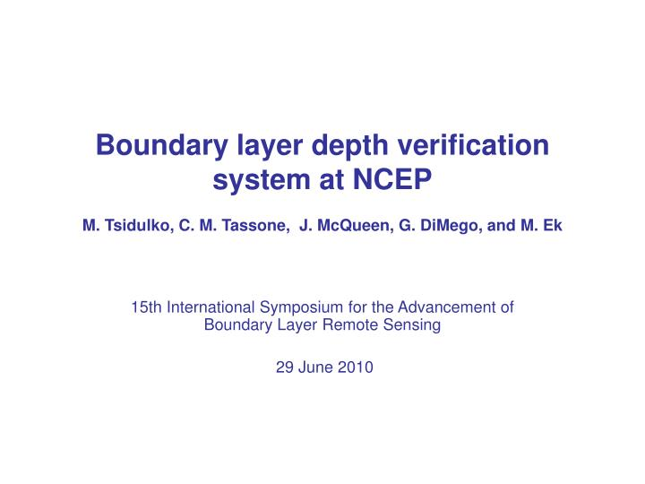 boundary layer depth verification system at ncep m tsidulko c m tassone j mcqueen g dimego and m ek n.