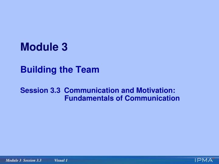 Module 3 building the team session 3 3 communication and motivation fundamentals of communication