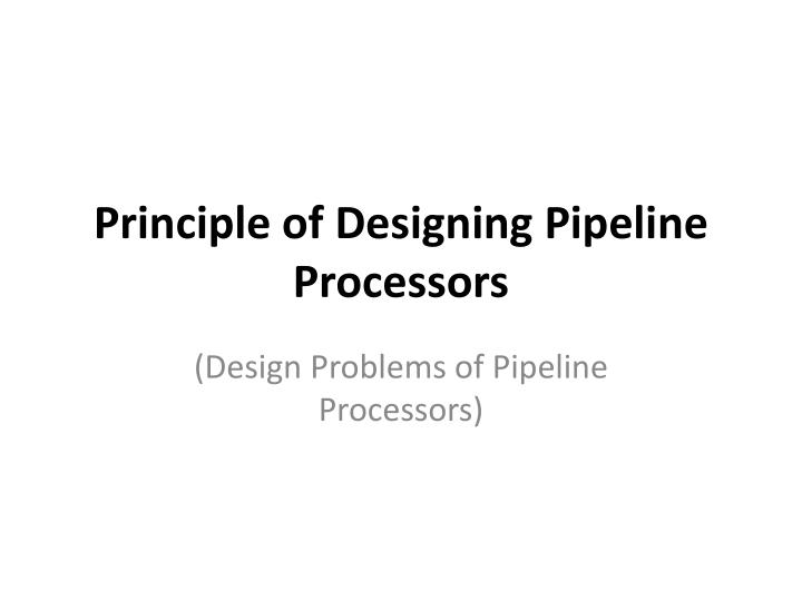 Principle of designing pipeline processors
