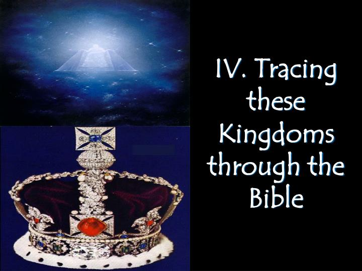 IV. Tracing these Kingdoms through the Bible