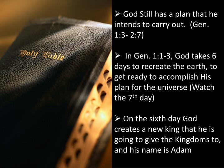 God Still has a plan that he intends to carry out.  (Gen. 1:3- 2:7)