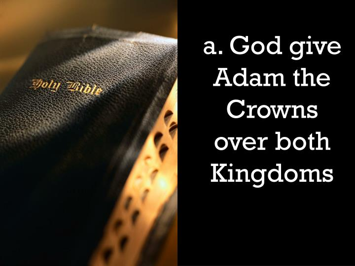 a. God give Adam the Crowns over both Kingdoms