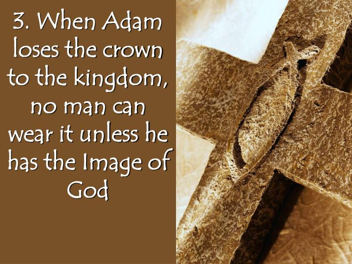 3. When Adam loses the crown to the kingdom, no man can wear it unless he has the Image of God