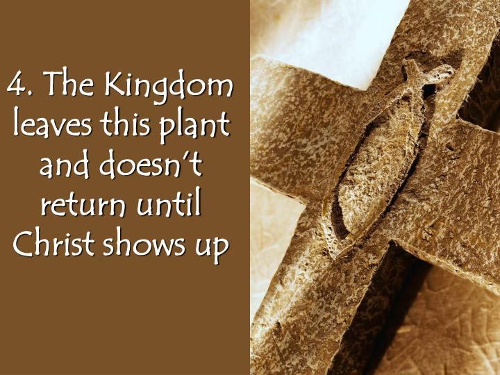 4. The Kingdom leaves this plant and doesn't return until Christ shows up
