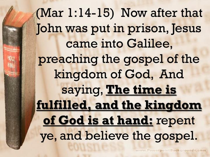 (Mar 1:14-15)  Now after that John was put in prison, Jesus came into Galilee, preaching the gospel of the kingdom of God,  And saying,