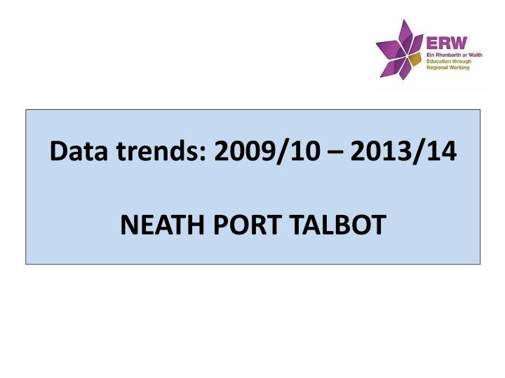 data trends 2009 10 2013 14 neath port talbot n.