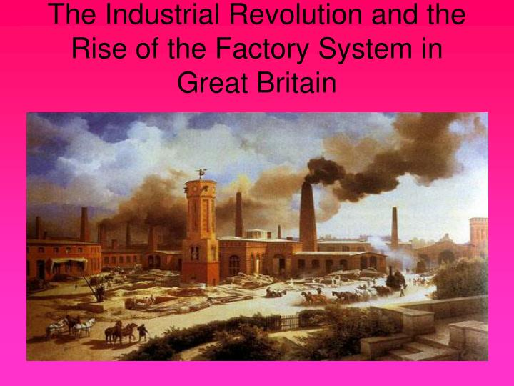 The industrial revolution and the rise of the factory system in great britain