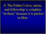 8 the father s love union and fellowship is complete in them because it is perfect in him