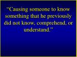 causing someone to know something that he previously did not know comprehend or understand