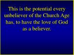 this is the potential every unbeliever of the church age has to have the love of god as a believer