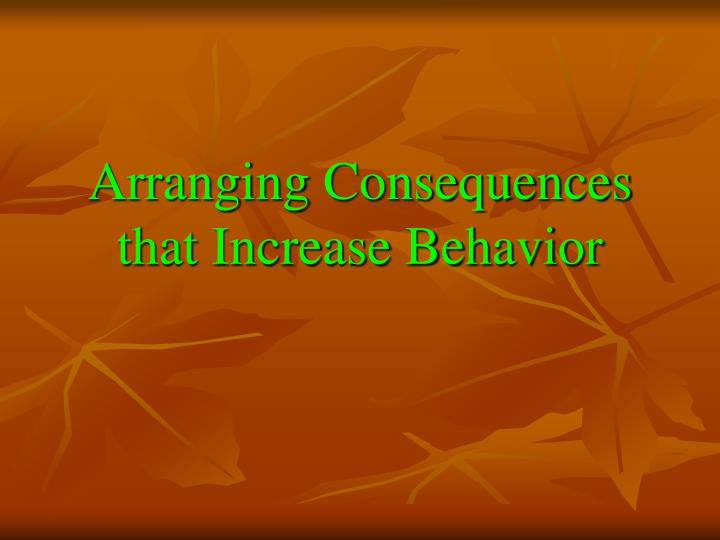 arranging consequences that increase behavior n.