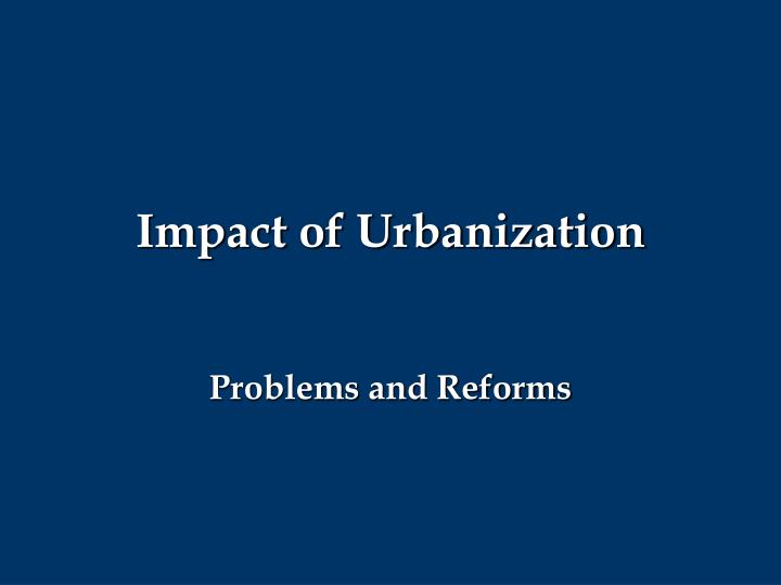 the problems of urbanization Poverty is the other problem of urbanization as an example, the urban populations of africa will increase over 1 million in the next few years, so africa is facing a financial crisis and global downturn because of a lack of foreign aid and government accountability with money received (glennie 116.