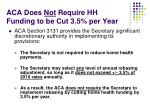 aca does not require hh funding to be cut 3 5 per year