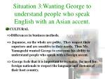 situation 3 wanting george to understand people who speak english with an asian accent