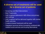 a diverse set of treatments will be used for a diverse set of patients