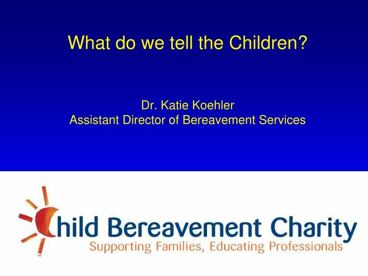 what do we tell the children dr katie koehler assistant director of bereavement services n.