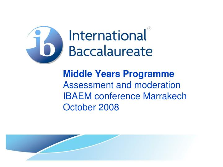 middle years programme assessment and moderation ibaem conference marrakech october 2008 n.