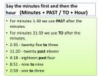 say the minutes first and then the hour minutes past to hour