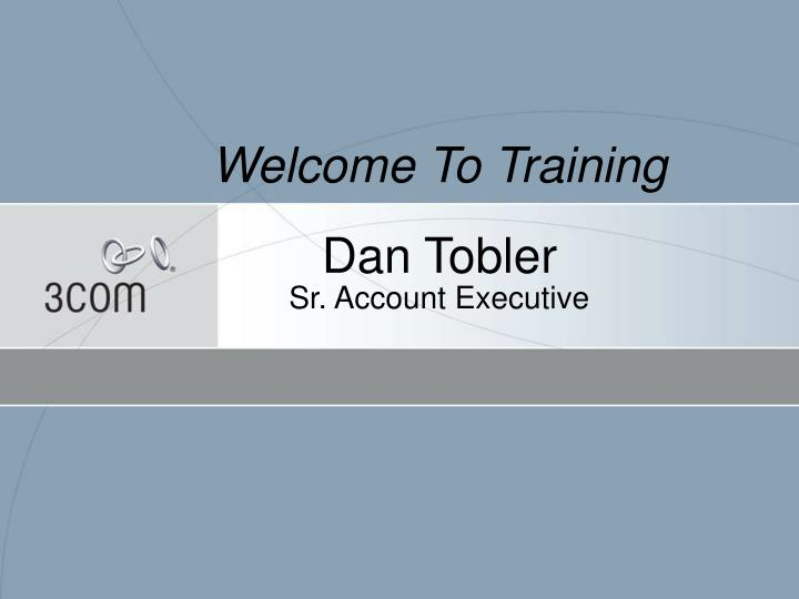 welcome to training dan tobler sr account executive n.