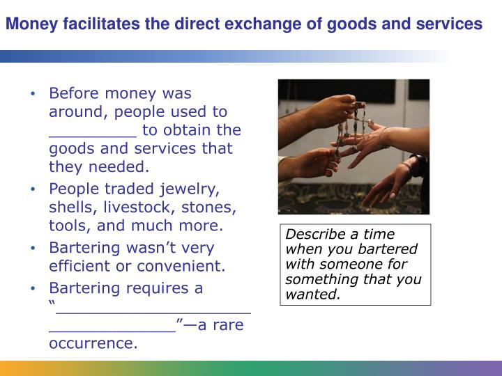 Money facilitates the direct exchange of goods and services