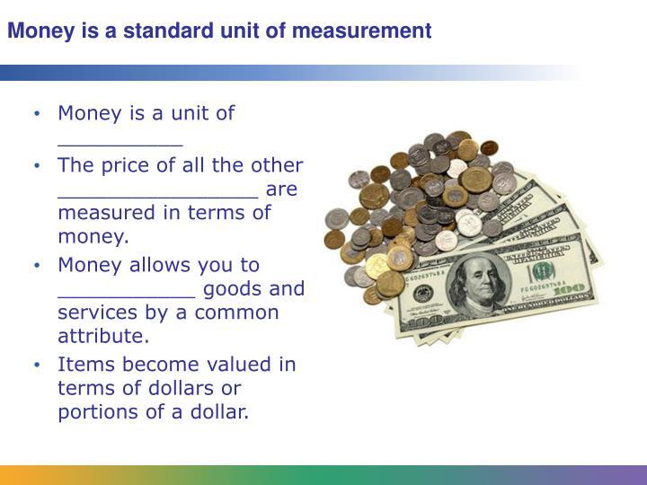 Money is a standard unit of measurement