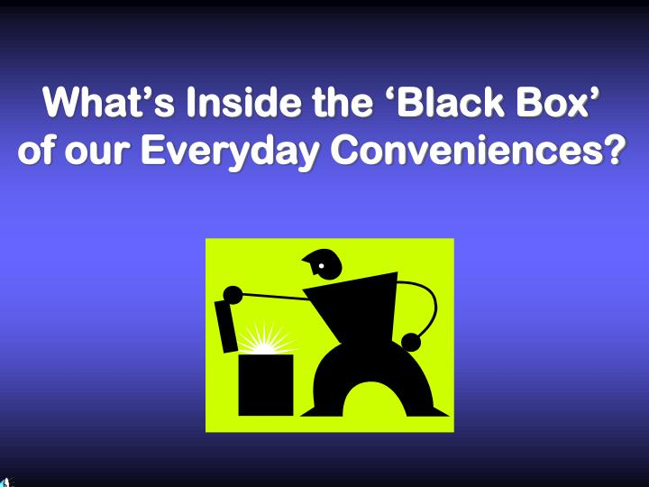 what s inside the black box of our everyday conveniences n.