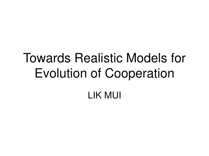 towards realistic models for evolution of cooperation n.