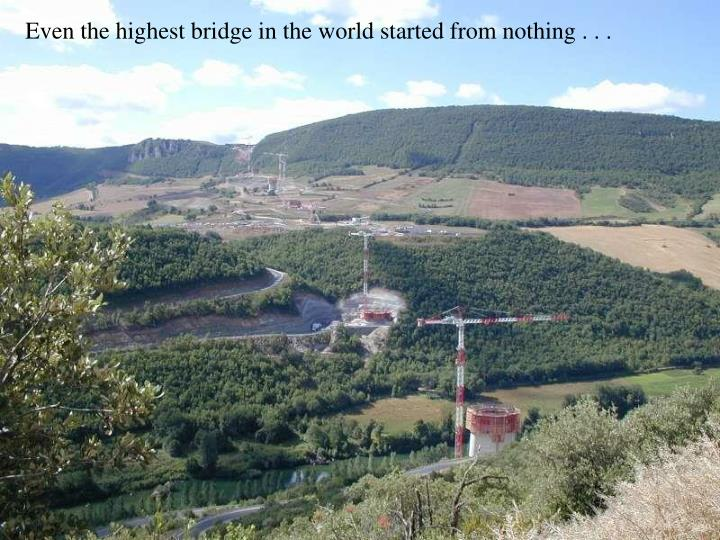Even the highest bridge in the world started from nothing . . .
