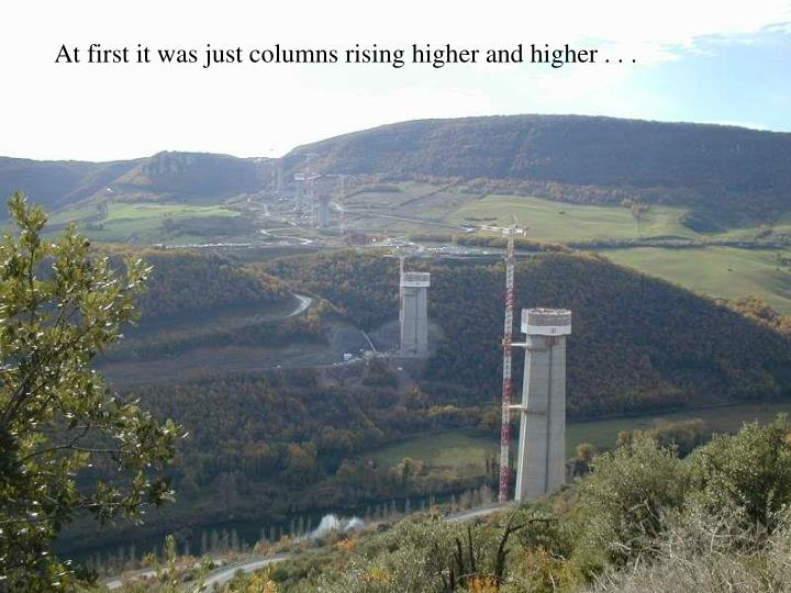 At first it was just columns rising higher and higher . . .