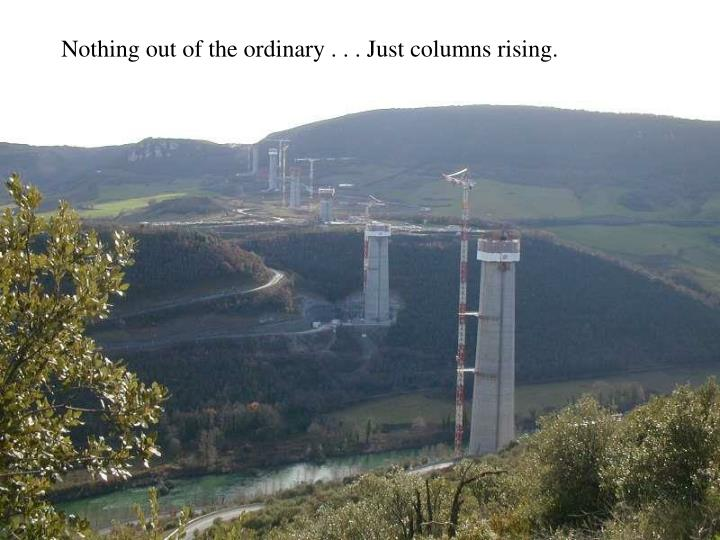 Nothing out of the ordinary . . . Just columns rising.