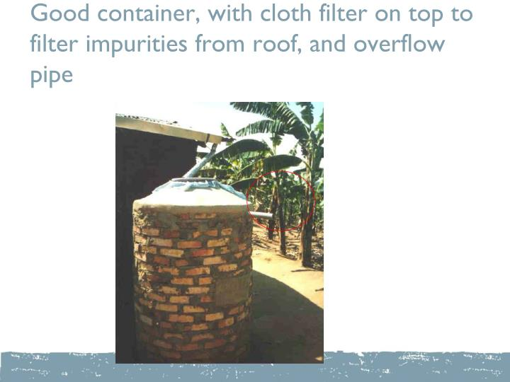 Good container, with cloth filter on top to filter impurities from roof, and overflow pipe