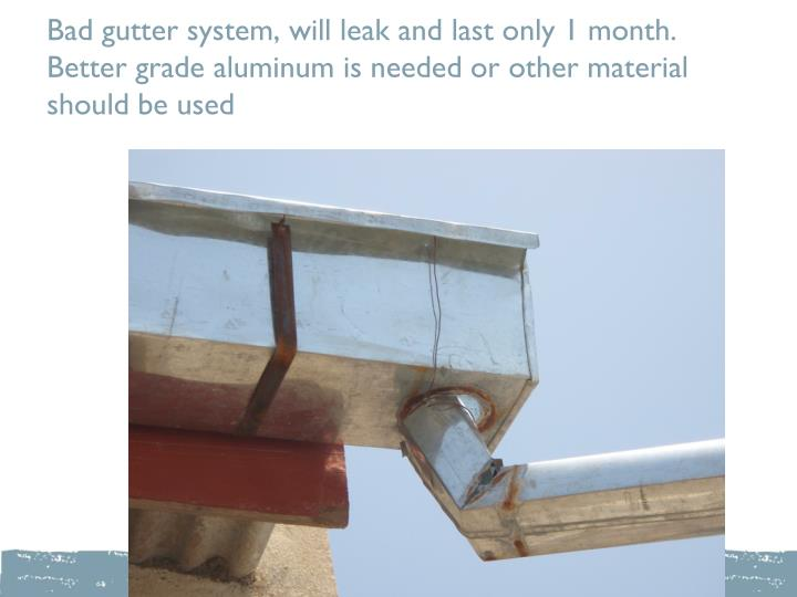 Bad gutter system, will leak and last only 1 month. Better grade aluminum is needed or other material should be used