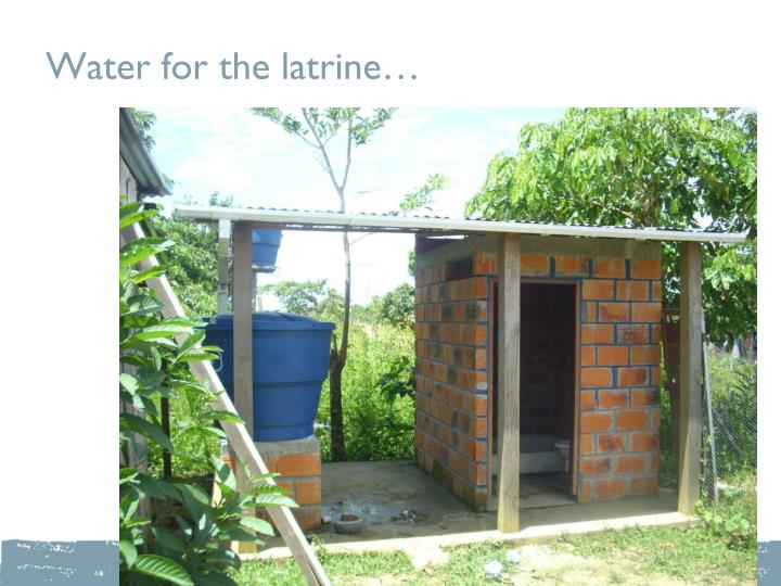 Water for the latrine…