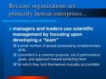 because organizations are primarily human enterprises