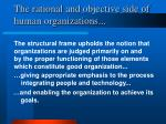 the rational and objective side of human organizations