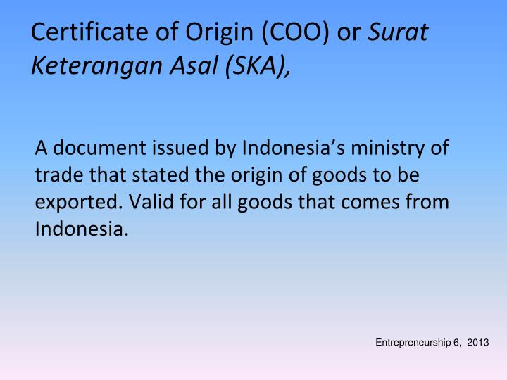 A document issued by Indonesia's ministry of trade that stated the origin of goods to be exported. Valid for all goods that comes from Indonesia.