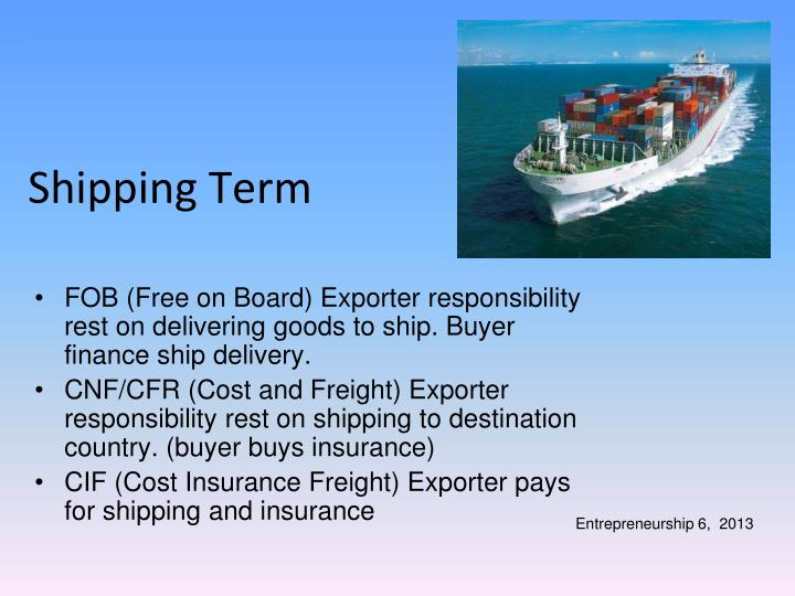 FOB (Free on Board) Exporter responsibility rest on delivering goods to ship. Buyer finance ship delivery.