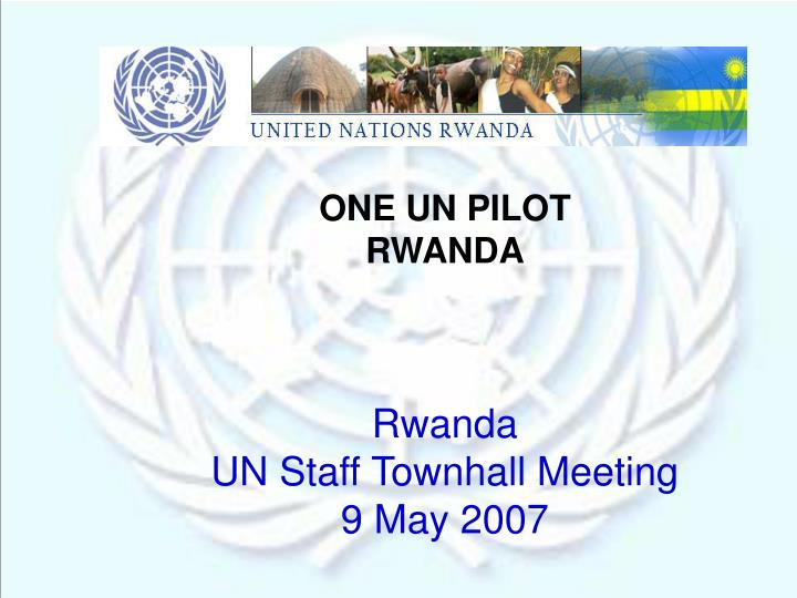 one un pilot rwanda rwanda un staff townhall meeting 9 may 2007 n.