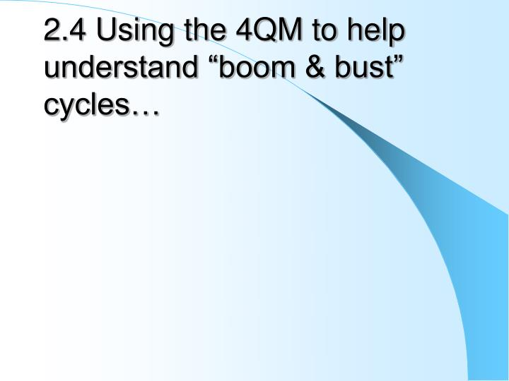 "2.4 Using the 4QM to help understand ""boom & bust"" cycles…"