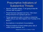 presumptive indicators of substantive threats