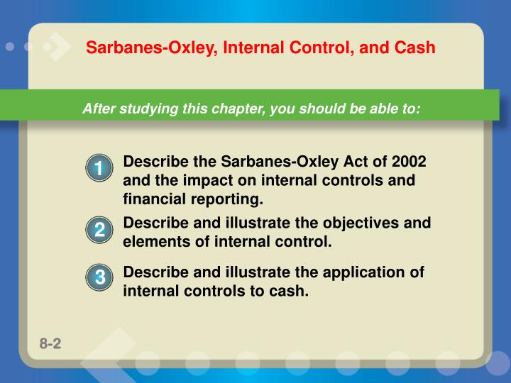 how does the sarbanes act relate to internal control Sarbanes-oxley will mean big changes for both auditors and the companies they audit the former now will be required to certify a company's internal controls and will no longer be able to use certain common audit strategies management faces the cost of implementing the new rules according to the.