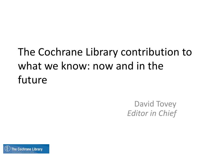 the cochrane library contribution to what we know now and in the future n.