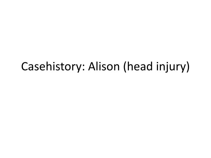 casehistory alison head injury n.