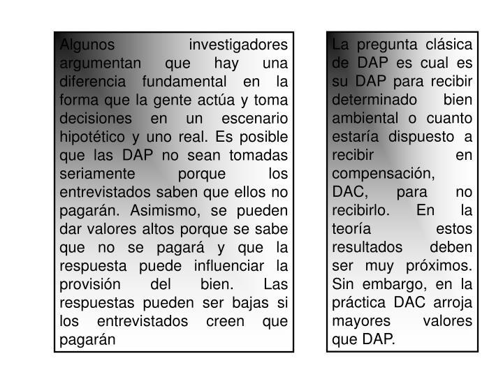 La pregunta clásica de DAP es cual es su DAP para recibir determinado bien ambiental o cuanto estaría dispuesto a recibir en compensación, DAC, para no recibirlo. En la teoría estos resultados deben ser muy próximos. Sin embargo, en la práctica DAC arroja mayores valores que DAP.