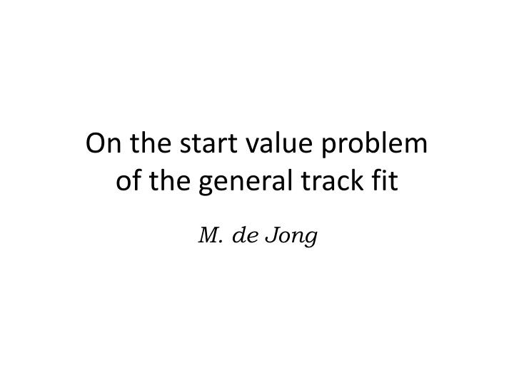 on the start value problem of the general track fit n.